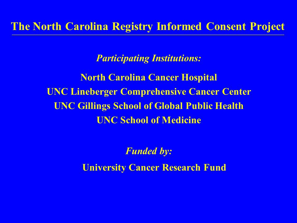 The North Carolina Registry Informed Consent Project Participating Institutions: North Carolina Cancer Hospital UNC Lineberger Comprehensive Cancer Center UNC Gillings School of Global Public Health UNC School of Medicine Funded by: University Cancer Research Fund