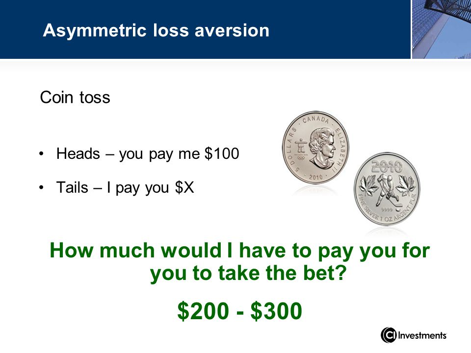 Coin toss Heads – you pay me $100 Tails – I pay you $X How much would I have to pay you for you to take the bet.