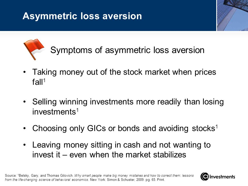 Symptoms of asymmetric loss aversion Asymmetric loss aversion Taking money out of the stock market when prices fall 1 Selling winning investments more readily than losing investments 1 Choosing only GICs or bonds and avoiding stocks 1 Leaving money sitting in cash and not wanting to invest it – even when the market stabilizes Source: 1 Belsky, Gary, and Thomas Gilovich.