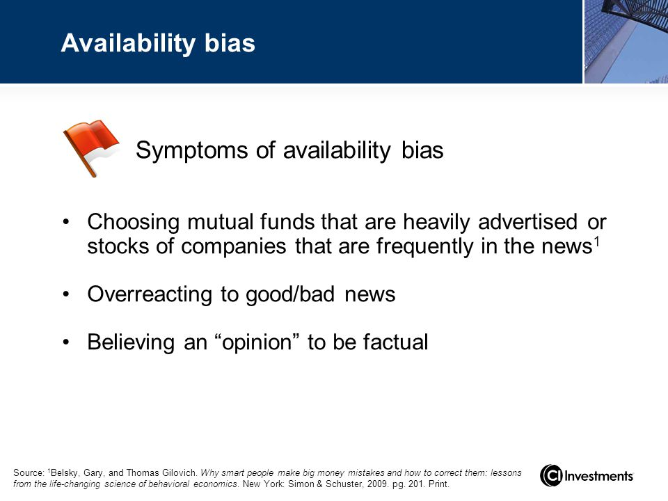 Symptoms of availability bias Availability bias Choosing mutual funds that are heavily advertised or stocks of companies that are frequently in the news 1 Overreacting to good/bad news Believing an opinion to be factual Source: 1 Belsky, Gary, and Thomas Gilovich.