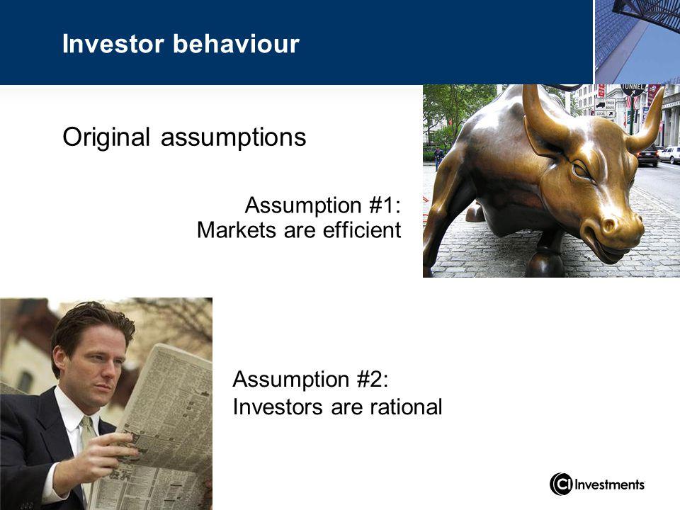 Investor behaviour Assumption #1: Markets are efficient Assumption #2: Investors are rational Original assumptions