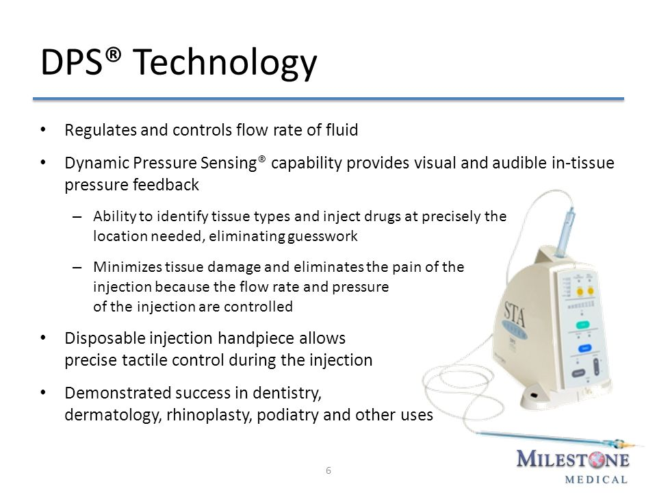 DPS® Technology Regulates and controls flow rate of fluid Dynamic Pressure Sensing® capability provides visual and audible in-tissue pressure feedback – Ability to identify tissue types and inject drugs at precisely the location needed, eliminating guesswork – Minimizes tissue damage and eliminates the pain of the injection because the flow rate and pressure of the injection are controlled Disposable injection handpiece allows precise tactile control during the injection Demonstrated success in dentistry, dermatology, rhinoplasty, podiatry and other uses 6