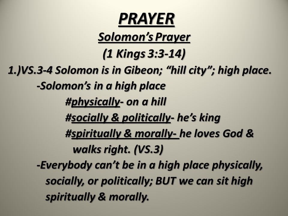 PRAYER Solomon's Prayer (1 Kings 3:3-14) 1.)VS.5 While in Gibeon/ a high place, God speaks to Solomon in a dream, and asks Solomon What can I give you? -Whenever we live according to the principles of God (sit spiritually & morally high), we don't have to initiate the conversation with God; GOD WILL INITIATE THE CONVERSATION WITH US.