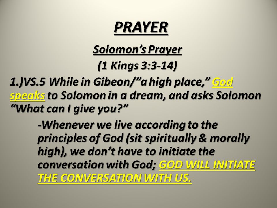 PRAYER Solomon's Prayer (1 Kings 3:3-14) 1.)VS.5 While in Gibeon/ a high place, God speaks to Solomon in a dream, and asks Solomon What can I give you -Whenever we live according to the principles of God (sit spiritually & morally high), we don't have to initiate the conversation with God; GOD WILL INITIATE THE CONVERSATION WITH US.