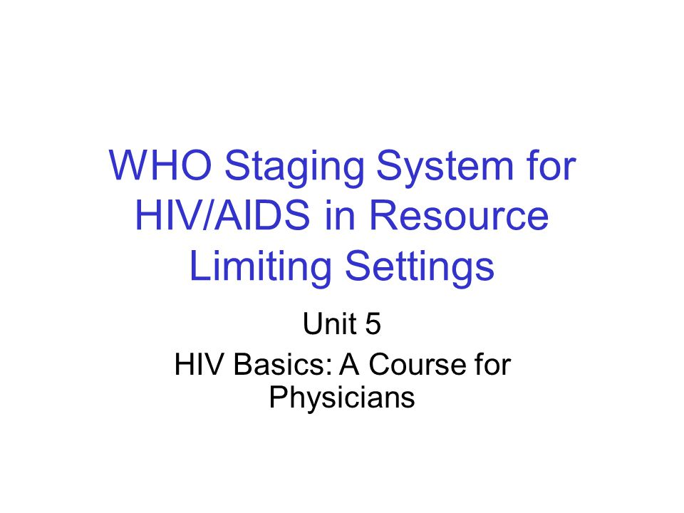 WHO Staging System for HIV/AIDS in Resource Limiting Settings Unit 5 HIV Basics: A Course for Physicians