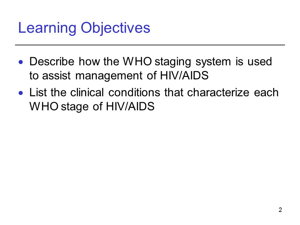 2 Learning Objectives  Describe how the WHO staging system is used to assist management of HIV/AIDS  List the clinical conditions that characterize each WHO stage of HIV/AIDS