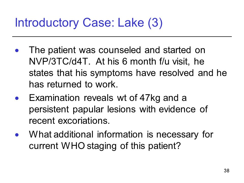 38 Introductory Case: Lake (3)  The patient was counseled and started on NVP/3TC/d4T.