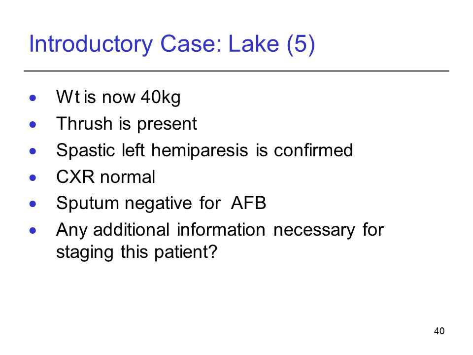 40 Introductory Case: Lake (5)  Wt is now 40kg  Thrush is present  Spastic left hemiparesis is confirmed  CXR normal  Sputum negative for AFB  Any additional information necessary for staging this patient?