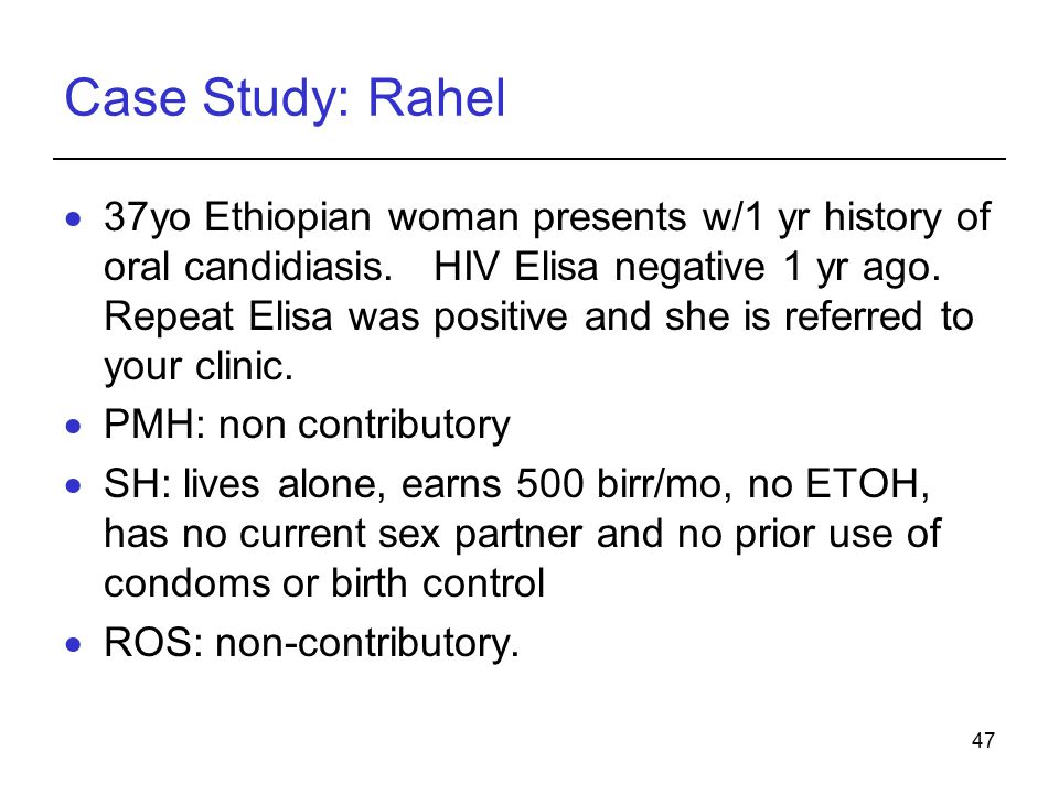 47 Case Study: Rahel  37yo Ethiopian woman presents w/1 yr history of oral candidiasis. HIV Elisa negative 1 yr ago. Repeat Elisa was positive and sh