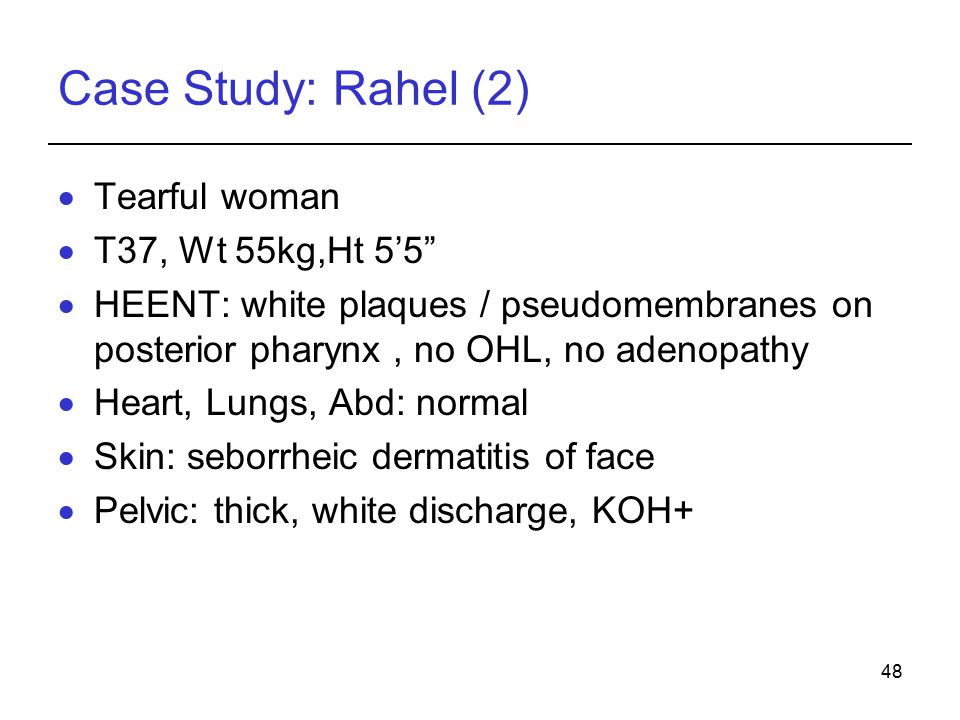 48 Case Study: Rahel (2)  Tearful woman  T37, Wt 55kg,Ht 5'5  HEENT: white plaques / pseudomembranes on posterior pharynx, no OHL, no adenopathy  Heart, Lungs, Abd: normal  Skin: seborrheic dermatitis of face  Pelvic: thick, white discharge, KOH+