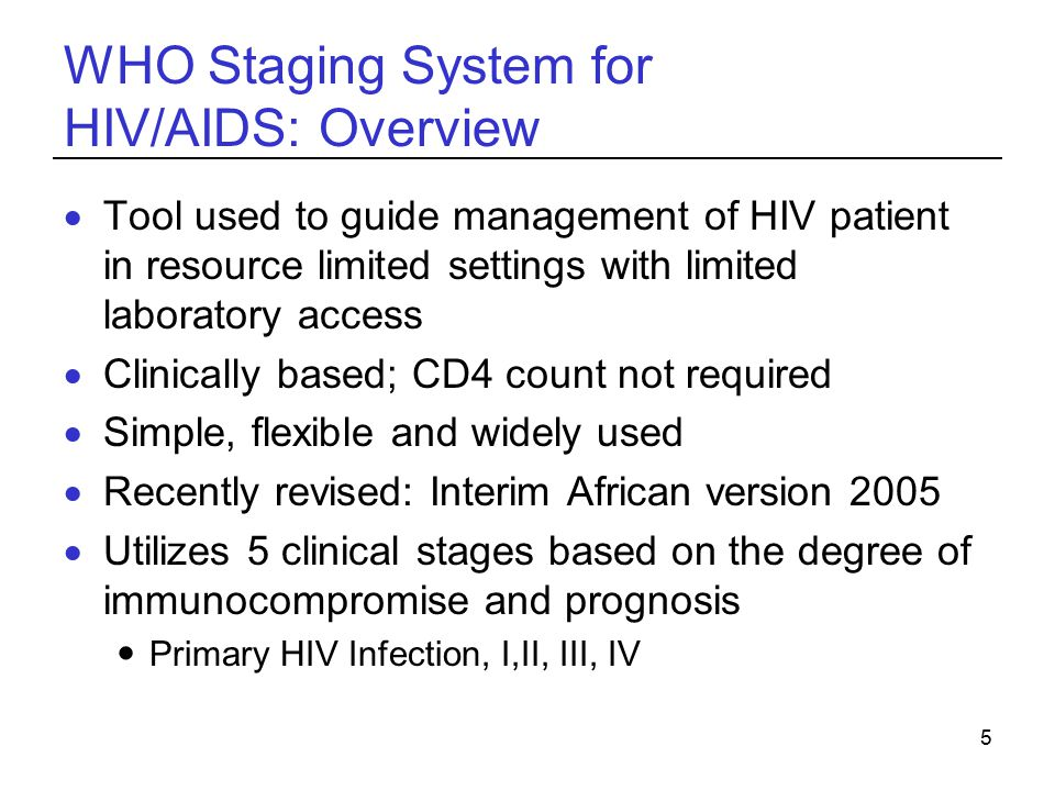 5 WHO Staging System for HIV/AIDS: Overview  Tool used to guide management of HIV patient in resource limited settings with limited laboratory access  Clinically based; CD4 count not required  Simple, flexible and widely used  Recently revised: Interim African version 2005  Utilizes 5 clinical stages based on the degree of immunocompromise and prognosis Primary HIV Infection, I,II, III, IV