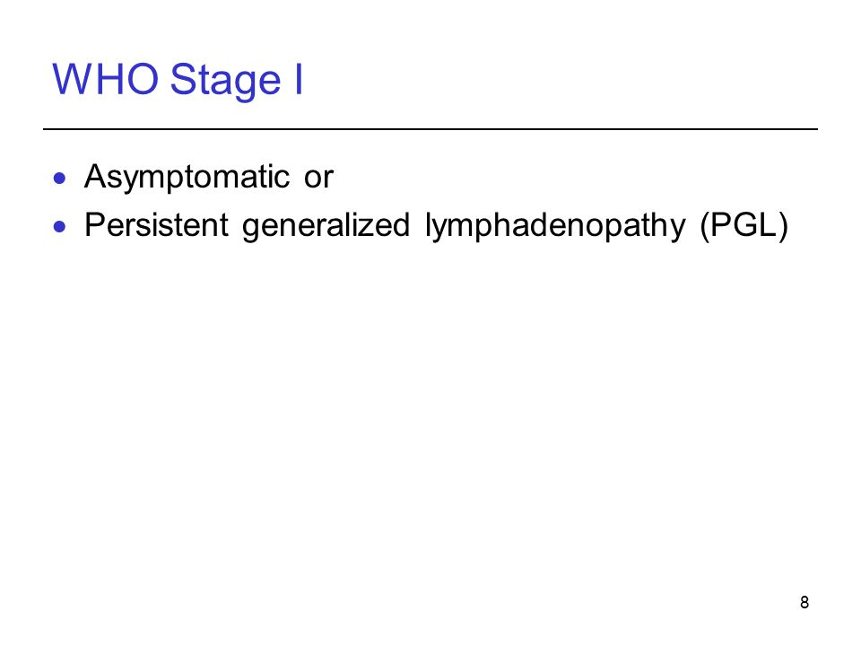 8 WHO Stage I  Asymptomatic or  Persistent generalized lymphadenopathy (PGL)