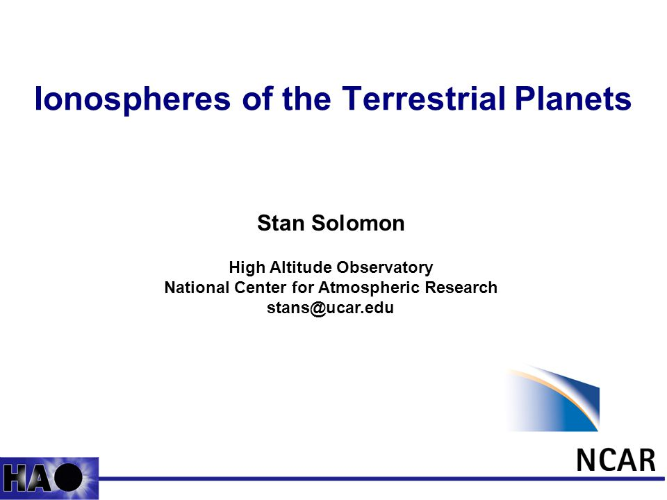 1 Ionospheres of the Terrestrial Planets Stan Solomon High Altitude Observatory National Center for Atmospheric Research stans@ucar.edu
