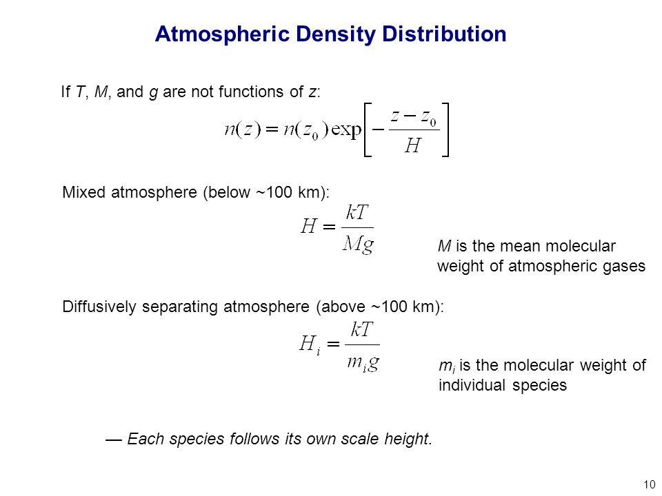 10 Atmospheric Density Distribution If T, M, and g are not functions of z: Mixed atmosphere (below ~100 km): Diffusively separating atmosphere (above ~100 km): m i is the molecular weight of individual species M is the mean molecular weight of atmospheric gases — Each species follows its own scale height.