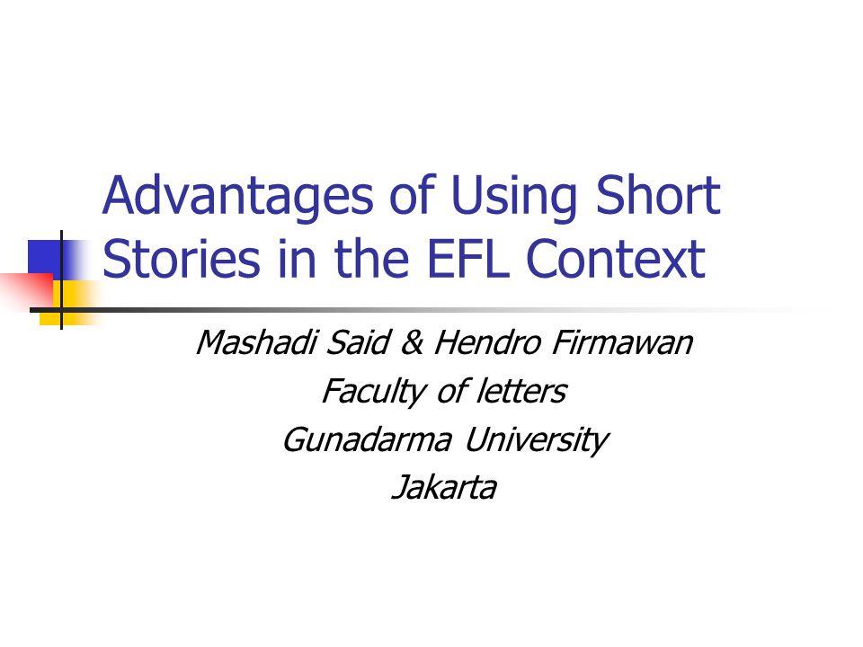Advantages of Using Short Stories in the EFL Context Mashadi Said & Hendro Firmawan Faculty of letters Gunadarma University Jakarta