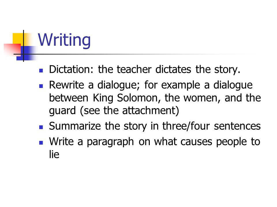 Writing Dictation: the teacher dictates the story. Rewrite a dialogue; for example a dialogue between King Solomon, the women, and the guard (see the