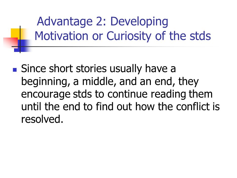 Advantage 2: Developing Motivation or Curiosity of the stds Since short stories usually have a beginning, a middle, and an end, they encourage stds to continue reading them until the end to find out how the conflict is resolved.