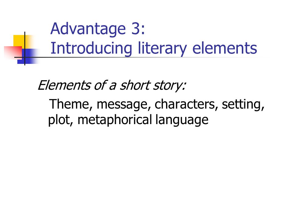 Advantage 3: Introducing literary elements Elements of a short story: Theme, message, characters, setting, plot, metaphorical language