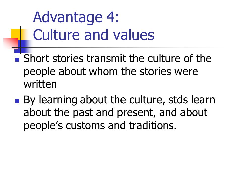 Advantage 4: Culture and values Short stories transmit the culture of the people about whom the stories were written By learning about the culture, st