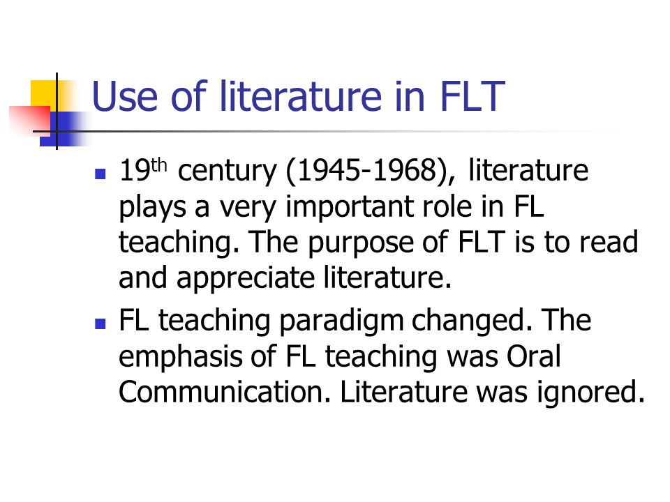 Use of literature in FLT 19 th century (1945-1968), literature plays a very important role in FL teaching. The purpose of FLT is to read and appreciat