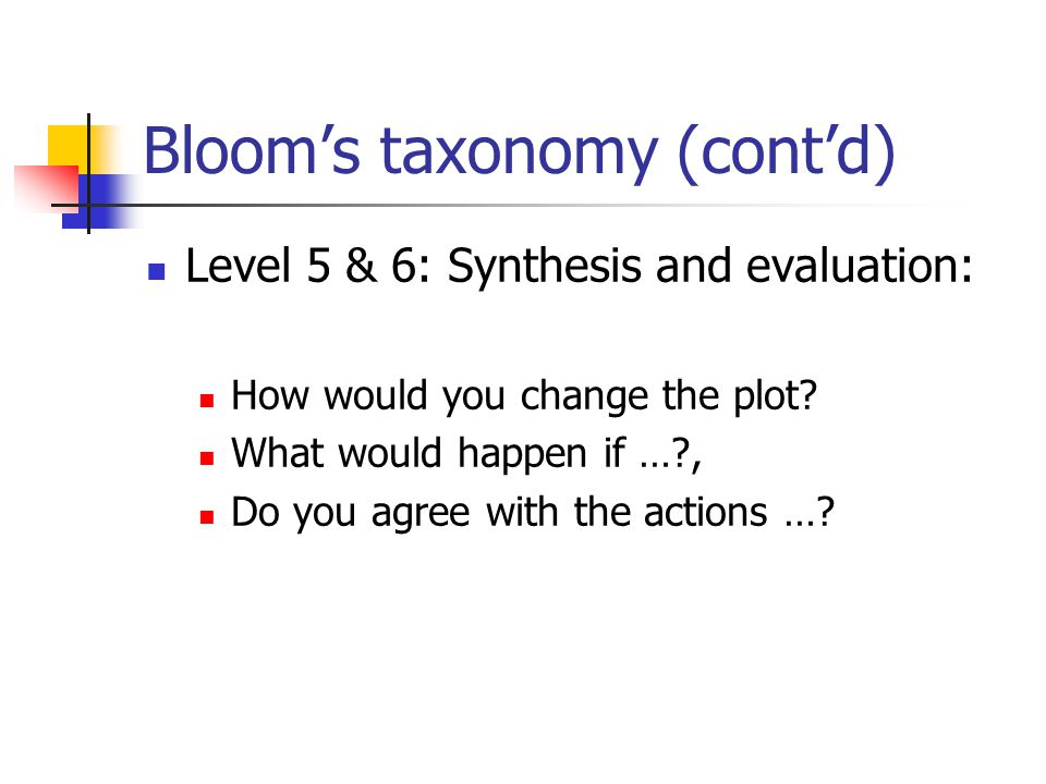 Bloom's taxonomy (cont'd) Level 5 & 6: Synthesis and evaluation: How would you change the plot? What would happen if …?, Do you agree with the actions