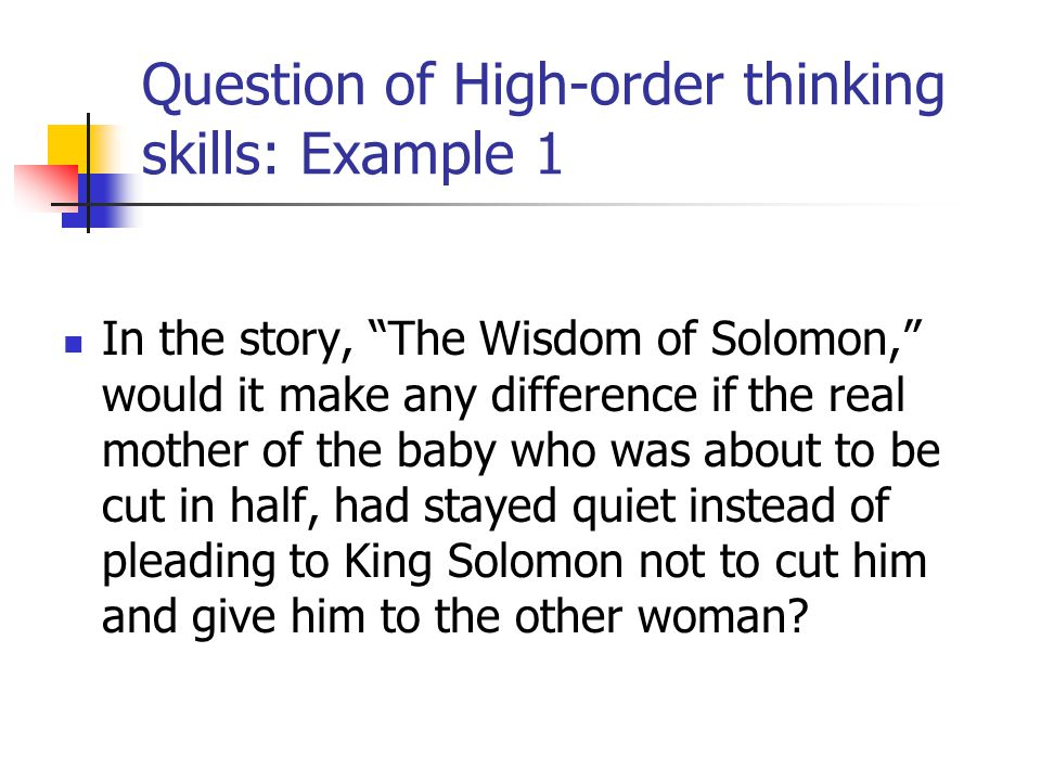 """Question of High-order thinking skills: Example 1 In the story, """"The Wisdom of Solomon,"""" would it make any difference if the real mother of the baby w"""