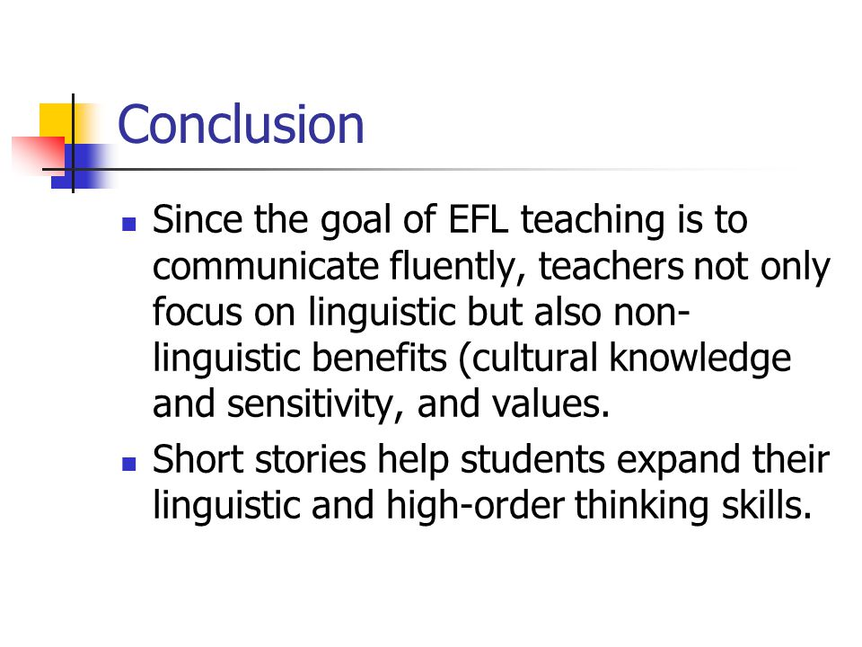 Conclusion Since the goal of EFL teaching is to communicate fluently, teachers not only focus on linguistic but also non- linguistic benefits (cultural knowledge and sensitivity, and values.
