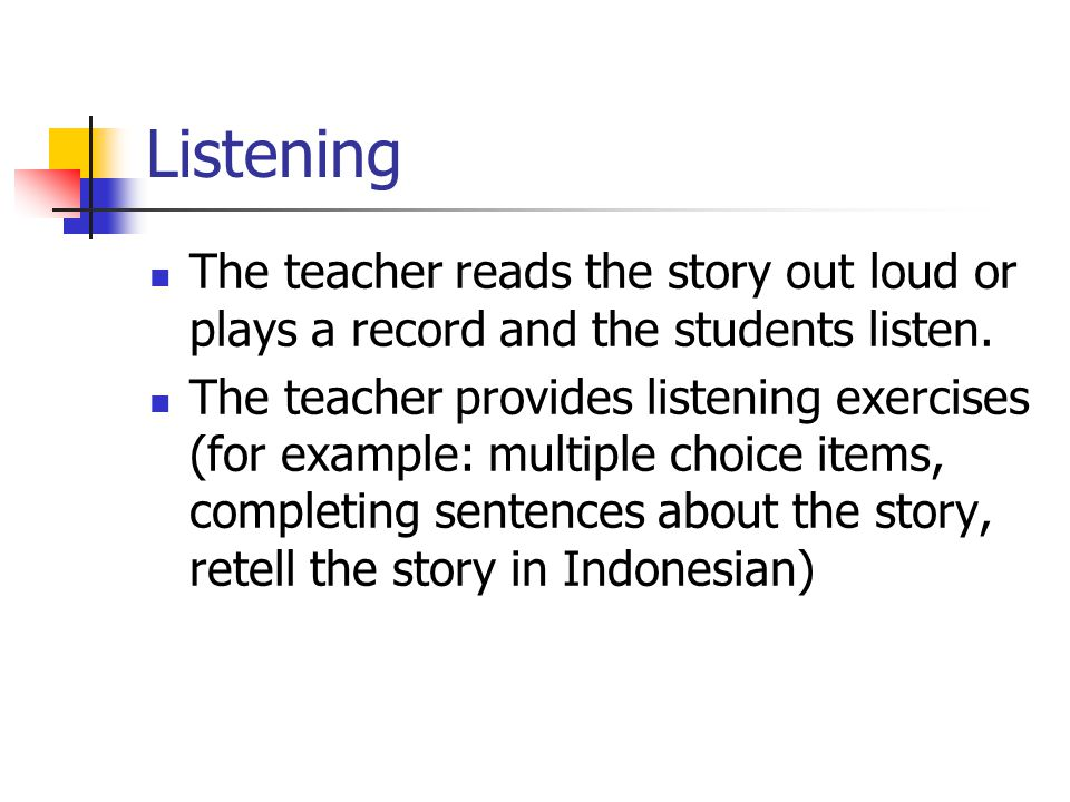 Listening The teacher reads the story out loud or plays a record and the students listen. The teacher provides listening exercises (for example: multi