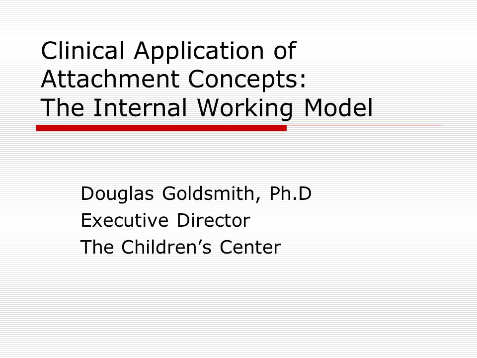 Clinical Application of Attachment Concepts: The Internal Working Model Douglas Goldsmith, Ph.D Executive Director The Children's Center
