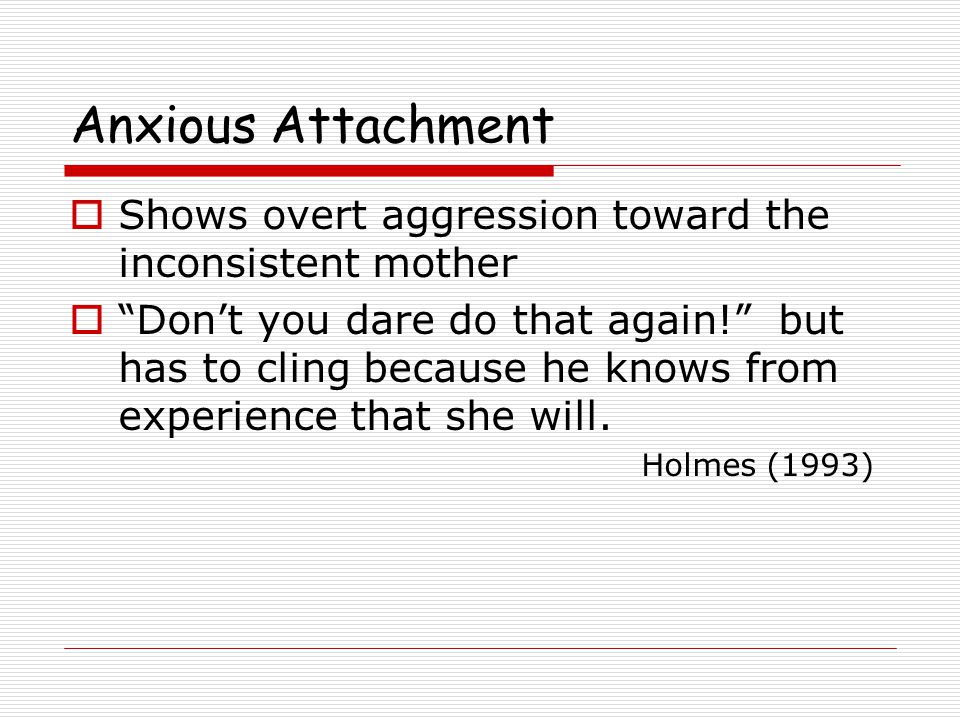Anxious Attachment  Shows overt aggression toward the inconsistent mother  Don't you dare do that again! but has to cling because he knows from experience that she will.