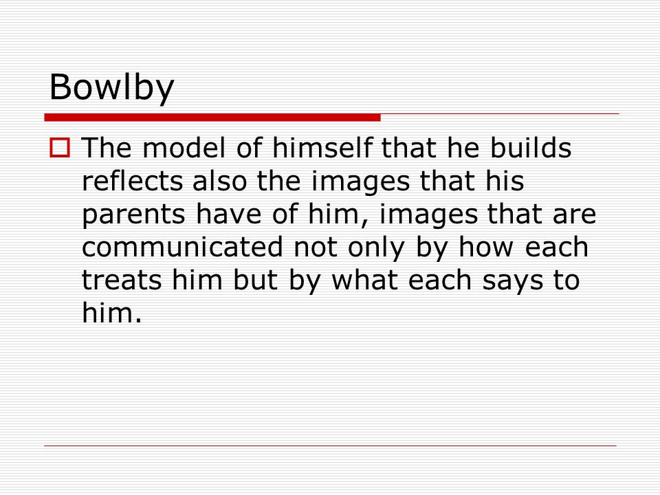 Bowlby  The model of himself that he builds reflects also the images that his parents have of him, images that are communicated not only by how each treats him but by what each says to him.