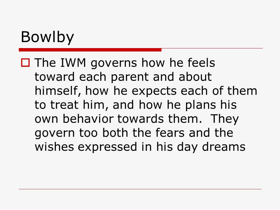 Bowlby  The IWM governs how he feels toward each parent and about himself, how he expects each of them to treat him, and how he plans his own behavior towards them.