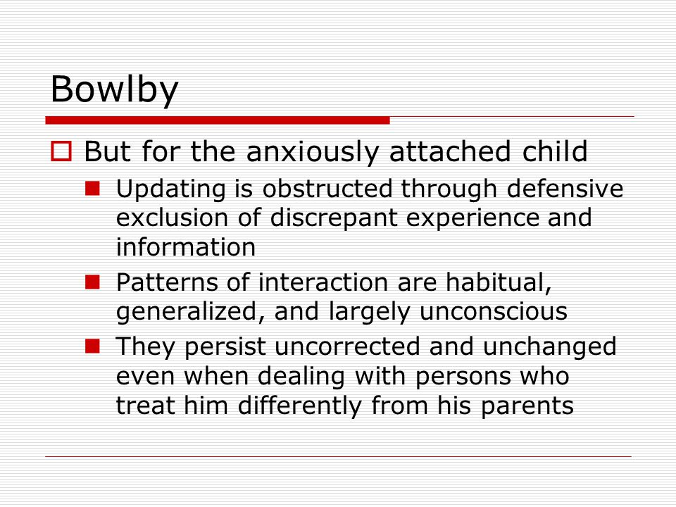 Bowlby  But for the anxiously attached child Updating is obstructed through defensive exclusion of discrepant experience and information Patterns of interaction are habitual, generalized, and largely unconscious They persist uncorrected and unchanged even when dealing with persons who treat him differently from his parents