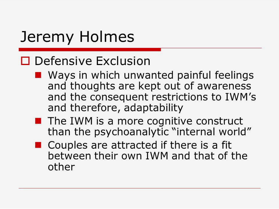 Jeremy Holmes  Defensive Exclusion Ways in which unwanted painful feelings and thoughts are kept out of awareness and the consequent restrictions to IWM's and therefore, adaptability The IWM is a more cognitive construct than the psychoanalytic internal world Couples are attracted if there is a fit between their own IWM and that of the other