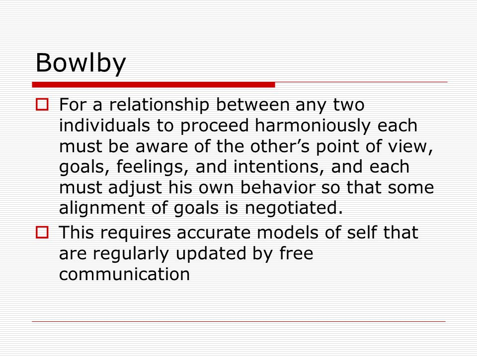 Bowlby  For a relationship between any two individuals to proceed harmoniously each must be aware of the other's point of view, goals, feelings, and intentions, and each must adjust his own behavior so that some alignment of goals is negotiated.