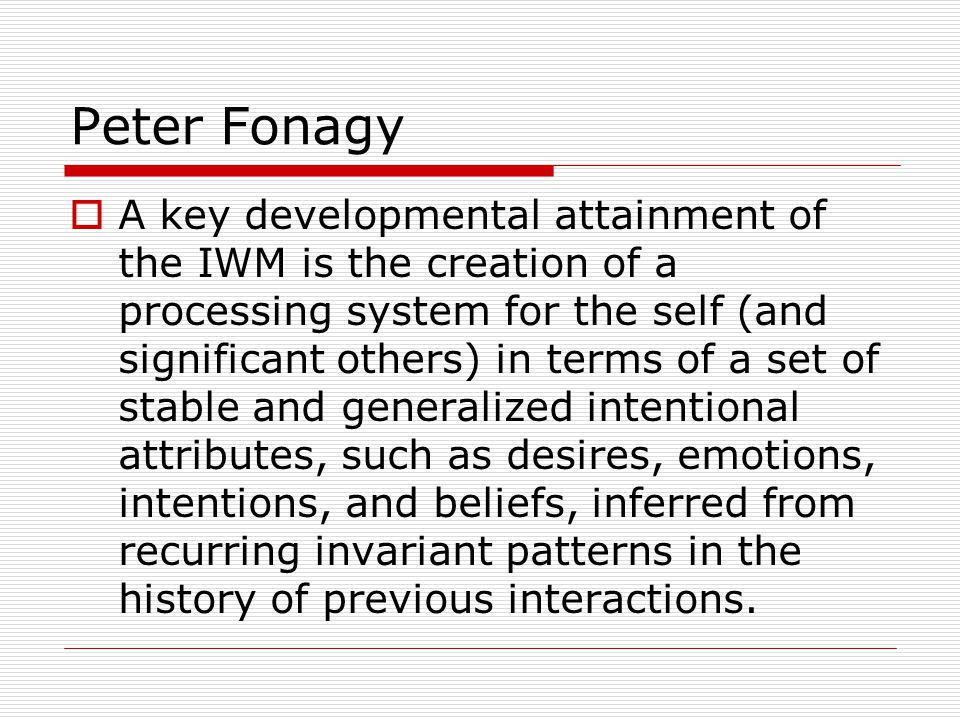 Peter Fonagy  A key developmental attainment of the IWM is the creation of a processing system for the self (and significant others) in terms of a set of stable and generalized intentional attributes, such as desires, emotions, intentions, and beliefs, inferred from recurring invariant patterns in the history of previous interactions.