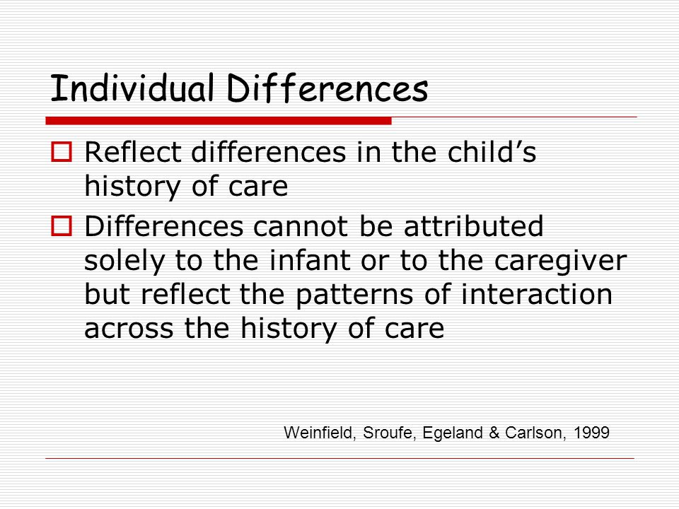 Individual Differences  Reflect differences in the child's history of care  Differences cannot be attributed solely to the infant or to the caregiver but reflect the patterns of interaction across the history of care Weinfield, Sroufe, Egeland & Carlson, 1999