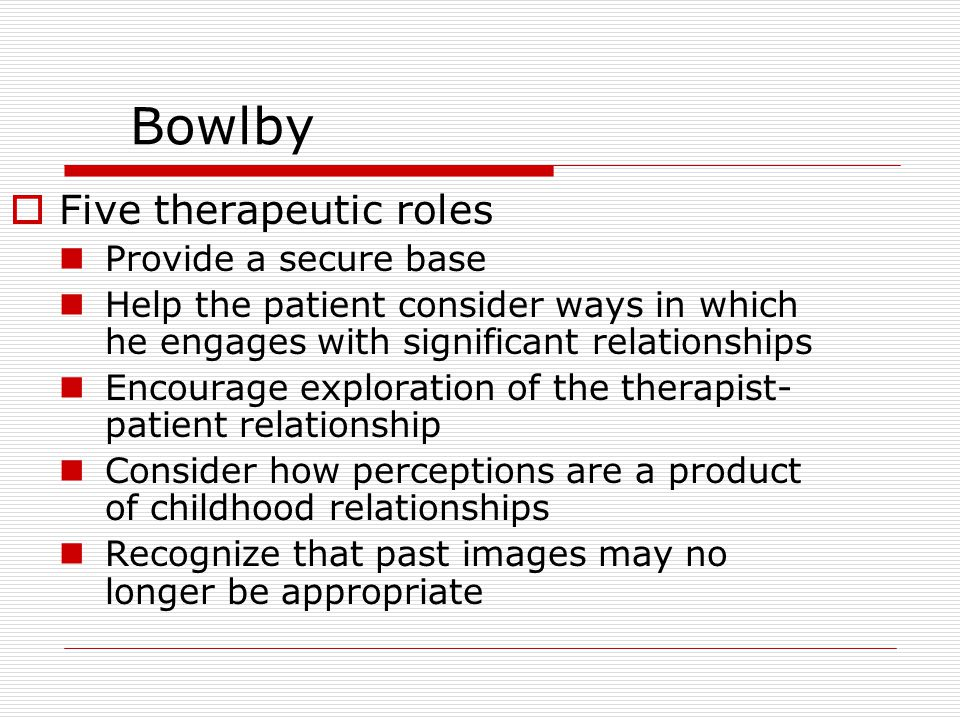 Bowlby  Five therapeutic roles Provide a secure base Help the patient consider ways in which he engages with significant relationships Encourage exploration of the therapist- patient relationship Consider how perceptions are a product of childhood relationships Recognize that past images may no longer be appropriate