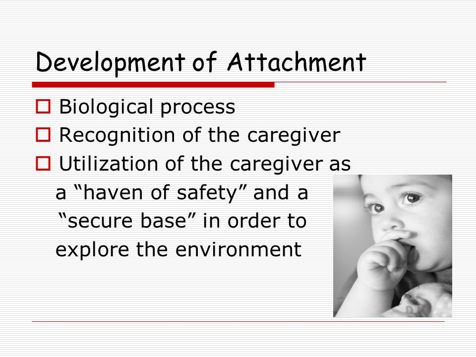 Development of Attachment  Biological process  Recognition of the caregiver  Utilization of the caregiver as a haven of safety and a secure base in order to explore the environment