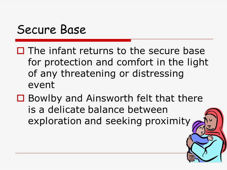 Secure Base  The infant returns to the secure base for protection and comfort in the light of any threatening or distressing event  Bowlby and Ainsworth felt that there is a delicate balance between exploration and seeking proximity