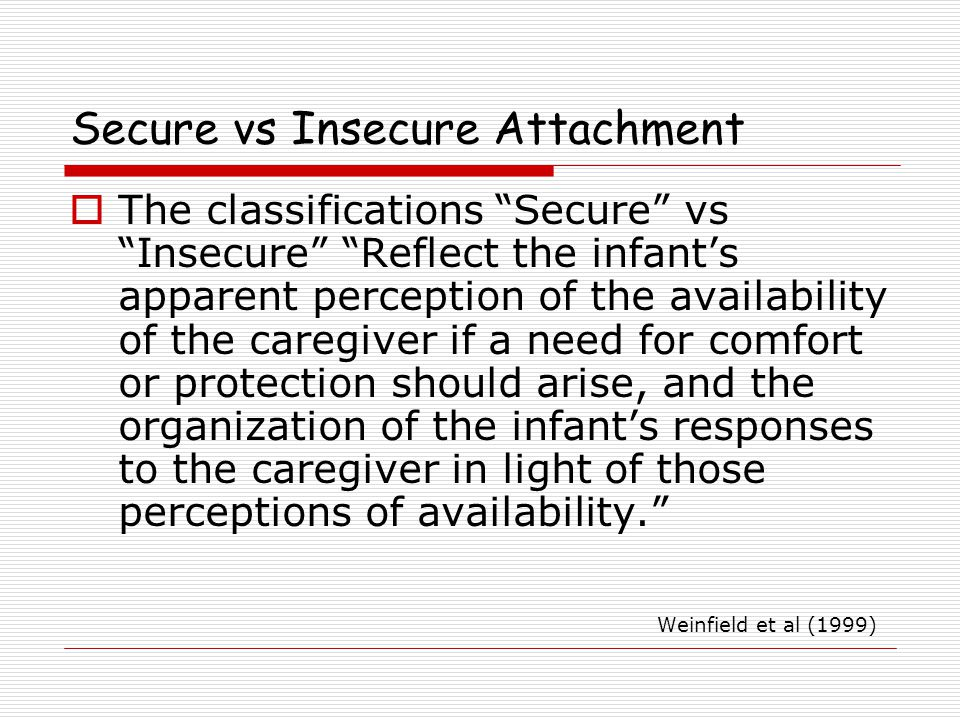 Secure vs Insecure Attachment  The classifications Secure vs Insecure Reflect the infant's apparent perception of the availability of the caregiver if a need for comfort or protection should arise, and the organization of the infant's responses to the caregiver in light of those perceptions of availability. Weinfield et al (1999)