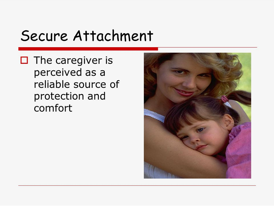 Secure Attachment  When I am close to my loved one I feel good, when I am far away I am anxious, sad or lonely  Attachment is mediated by looking, hearing, and holding  When I'm held I feel warm, safe, and comforted  Results in a relaxed state so that one can, again, begin to explore Holmes (1993)