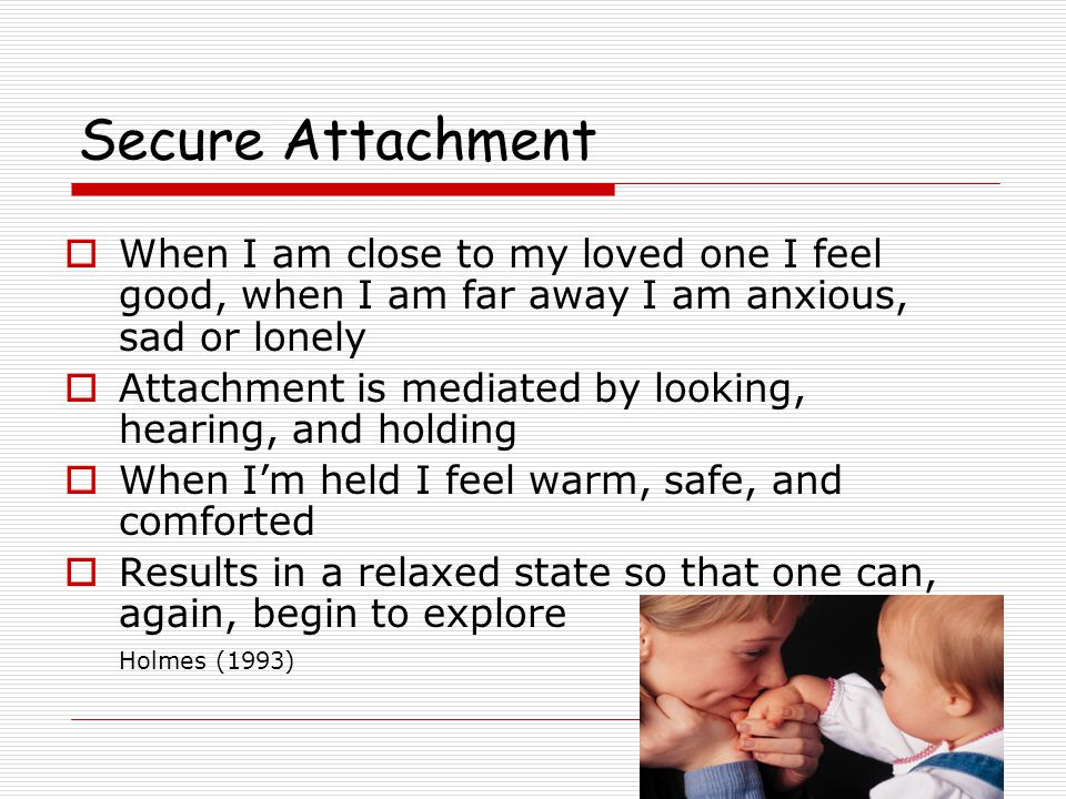 Secure Attachment  Promote exploration of the environment  Expand mastery of the environment  I can explore with confidence because I know my caregiver will be available if I become anxious.  The infant gains confidence in his or her own interactions with the world Weinfield et al (1999)