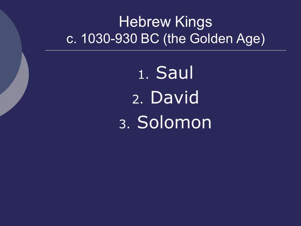 Hebrew Kings c. 1030-930 BC (the Golden Age) 1. Saul 2. David 3. Solomon