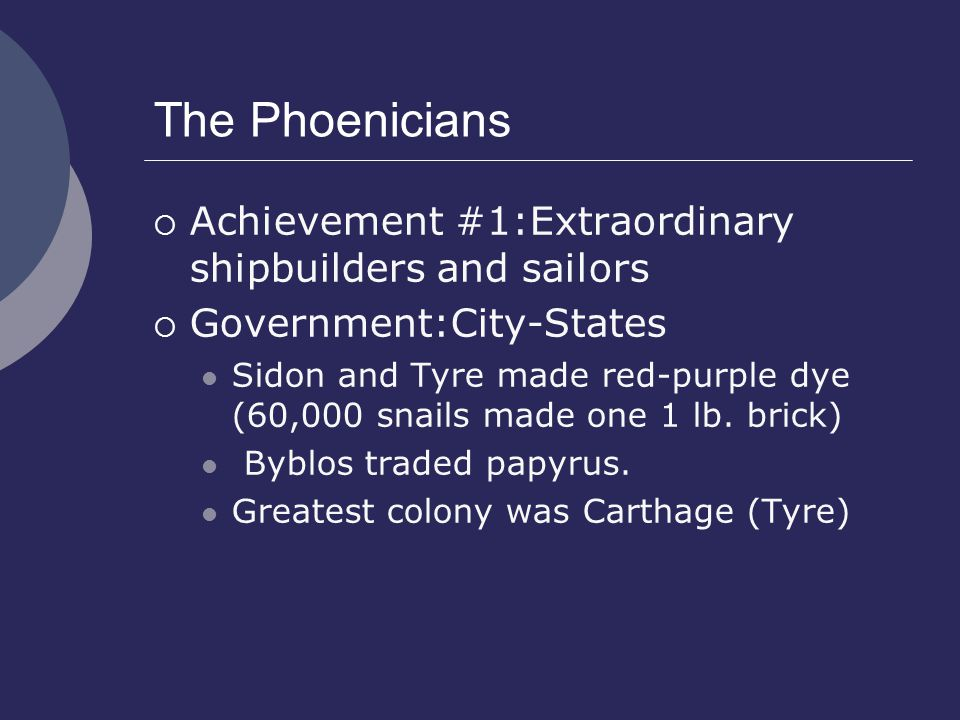 The Phoenicians  Achievement #1:Extraordinary shipbuilders and sailors  Government:City-States Sidon and Tyre made red-purple dye (60,000 snails made one 1 lb.