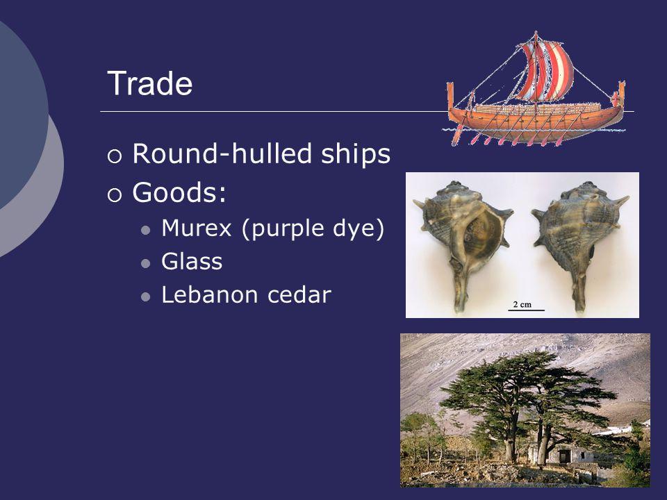 Trade  Round-hulled ships  Goods: Murex (purple dye) Glass Lebanon cedar