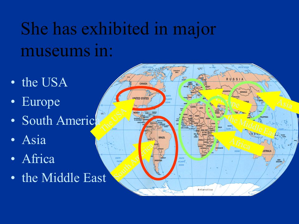 The USA Europe the USA Europe South America Asia Africa the Middle East South America Asia Africa the Middle East She has exhibited in major museums in: