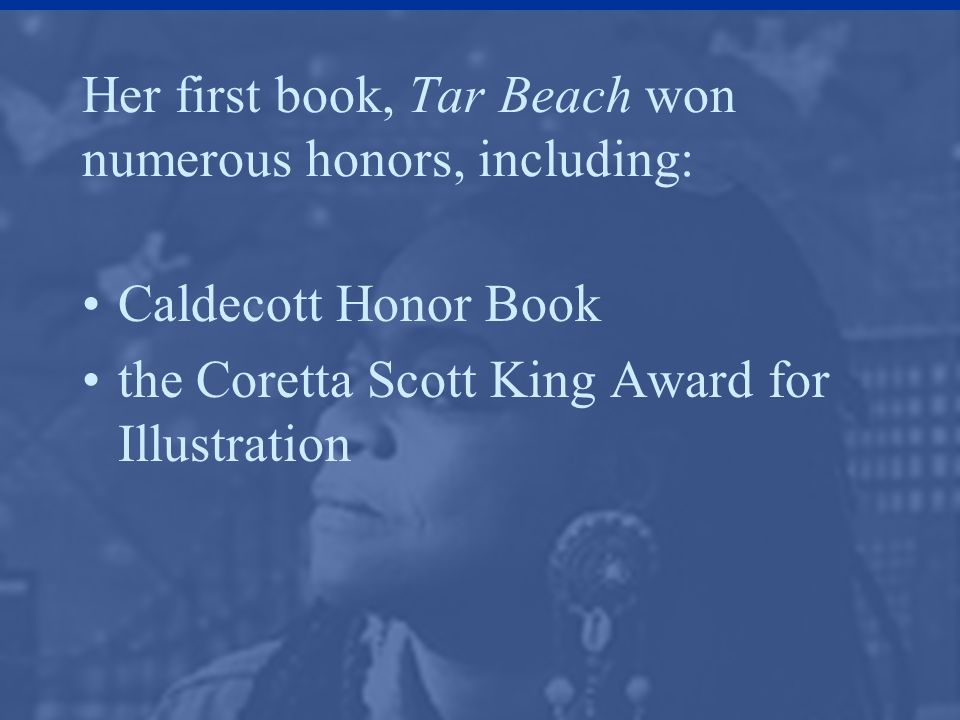 Her first book, Tar Beach won numerous honors, including: Caldecott Honor Book the Coretta Scott King Award for Illustration