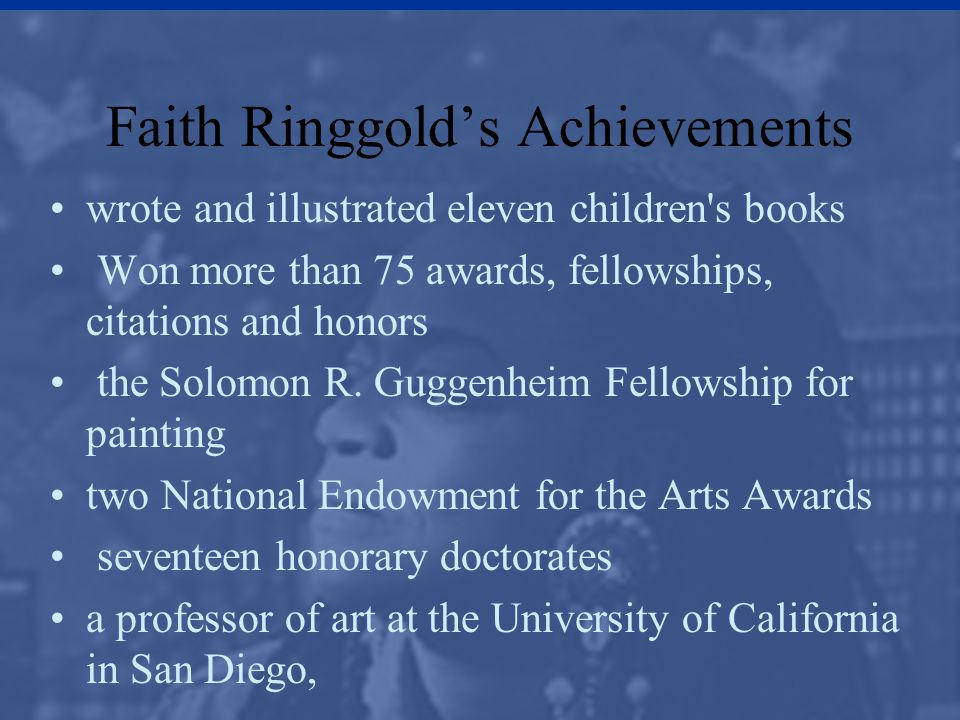Faith Ringgold's Achievements wrote and illustrated eleven children's books Won more than 75 awards, fellowships, citations and honors the Solomon R.