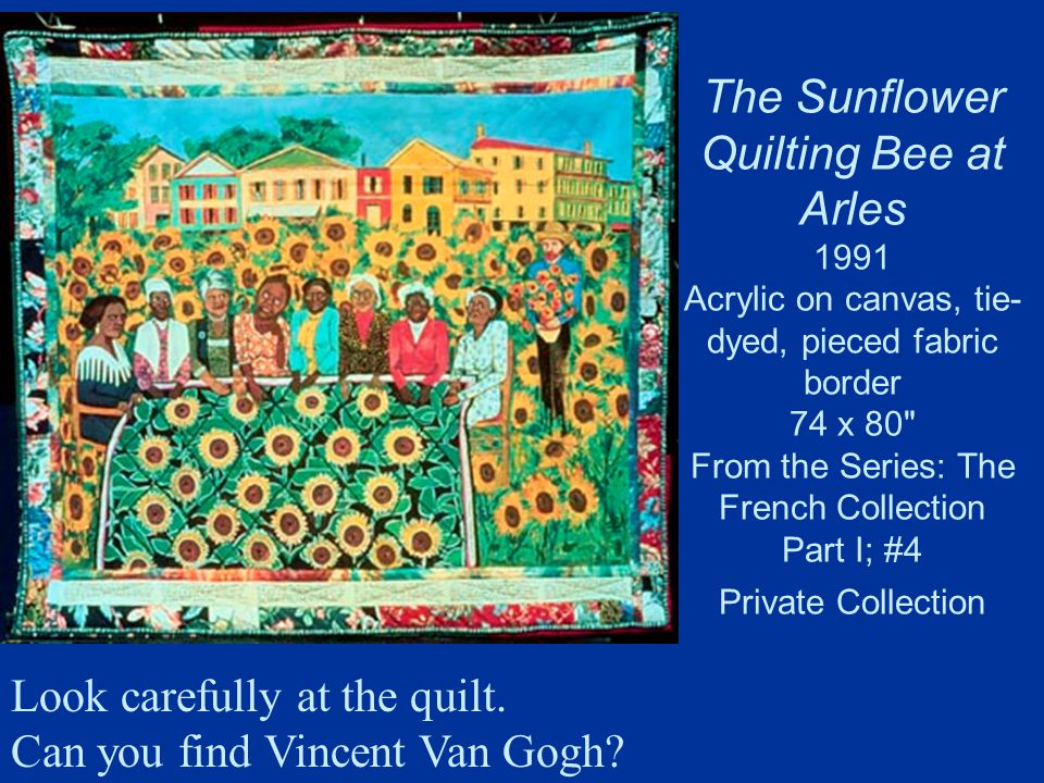 The Sunflower Quilting Bee at Arles 1991 Acrylic on canvas, tie- dyed, pieced fabric border 74 x 80 From the Series: The French Collection Part I; #4 Private Collection Look carefully at the quilt.